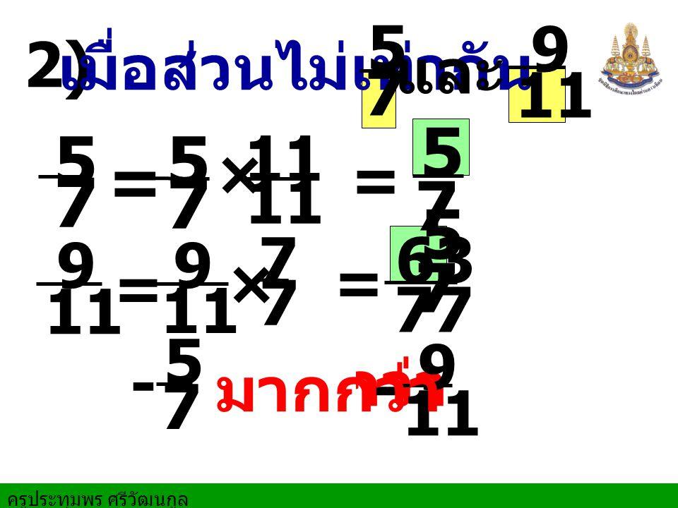 55 7 5 7 5 = 77 7 5 11 9 2) เมื่อส่วนไม่เท่ากัน และ 11 × = 7 63 11 9