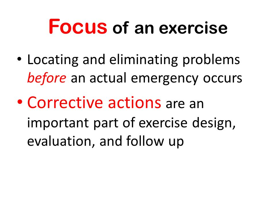 Focus of an exercise Locating and eliminating problems before an actual emergency occurs.