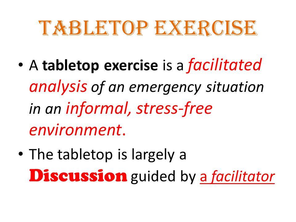 Tabletop Exercise A tabletop exercise is a facilitated analysis of an emergency situation in an informal, stress-free environment.