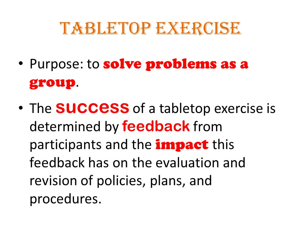 Tabletop Exercise Purpose: to solve problems as a group.
