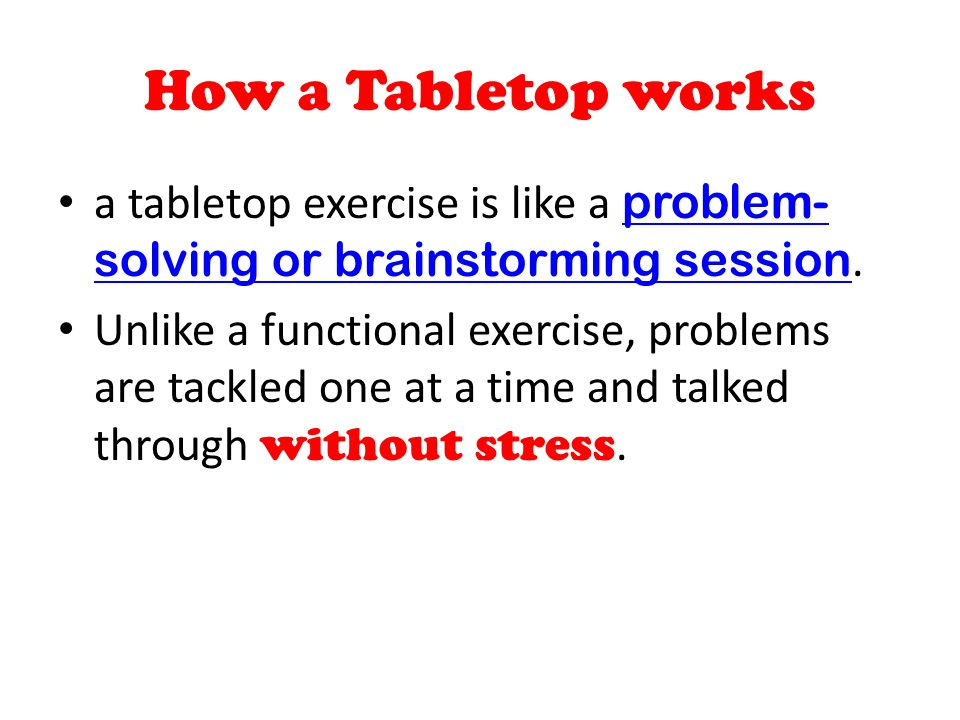 How a Tabletop works a tabletop exercise is like a problem-solving or brainstorming session.