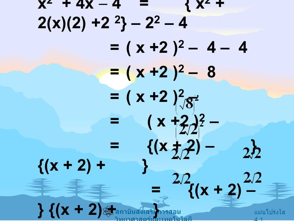 x2 + 4x  4 = { x2 + 2(x)(2) +2 2} – 22 – 4 = ( x +2 )2 – 4 – 4