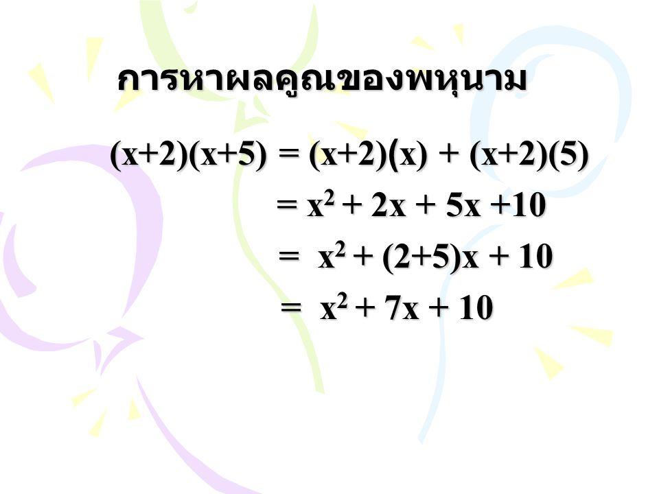 การหาผลคูณของพหุนาม = x2 + 2x + 5x +10 = x2 + (2+5)x + 10
