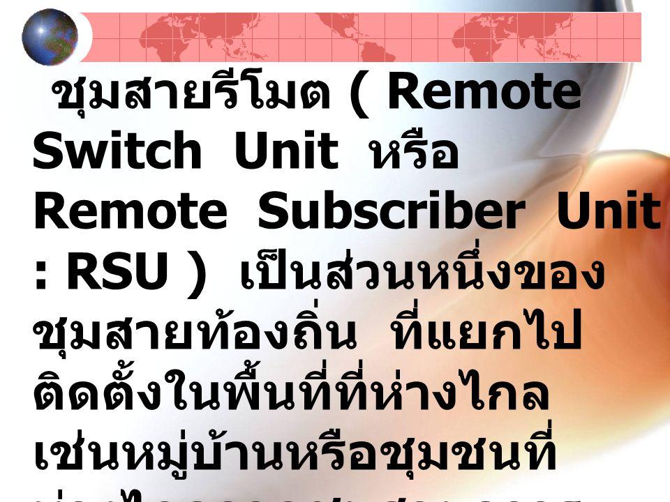 ชุมสายรีโมต ( Remote Switch Unit หรือ Remote Subscriber Unit : RSU ) เป็นส่วนหนึ่งของชุมสายท้องถิ่น ที่แยกไปติดตั้งในพื้นที่ที่ห่างไกล เช่นหมู่บ้านหรือชุมชนที่ห่างไกลจากชุมสายถาวรมาก ๆ การทำงานของชุมสายรีโมตนี้จะขึ้นอยู่กับชุมสายท้องถิ่นอีกครั้งหนึ่ง