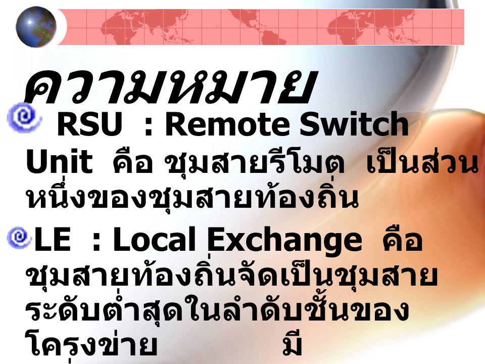 ความหมาย RSU : Remote Switch Unit คือ ชุมสายรีโมต เป็นส่วนหนึ่งของชุมสายท้องถิ่น.