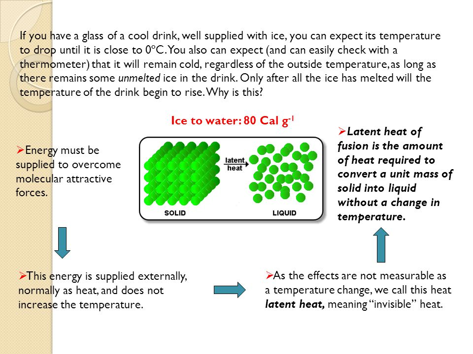 If you have a glass of a cool drink, well supplied with ice, you can expect its temperature to drop until it is close to 0ºC. You also can expect (and can easily check with a thermometer) that it will remain cold, regardless of the outside temperature, as long as there remains some unmelted ice in the drink. Only after all the ice has melted will the temperature of the drink begin to rise. Why is this