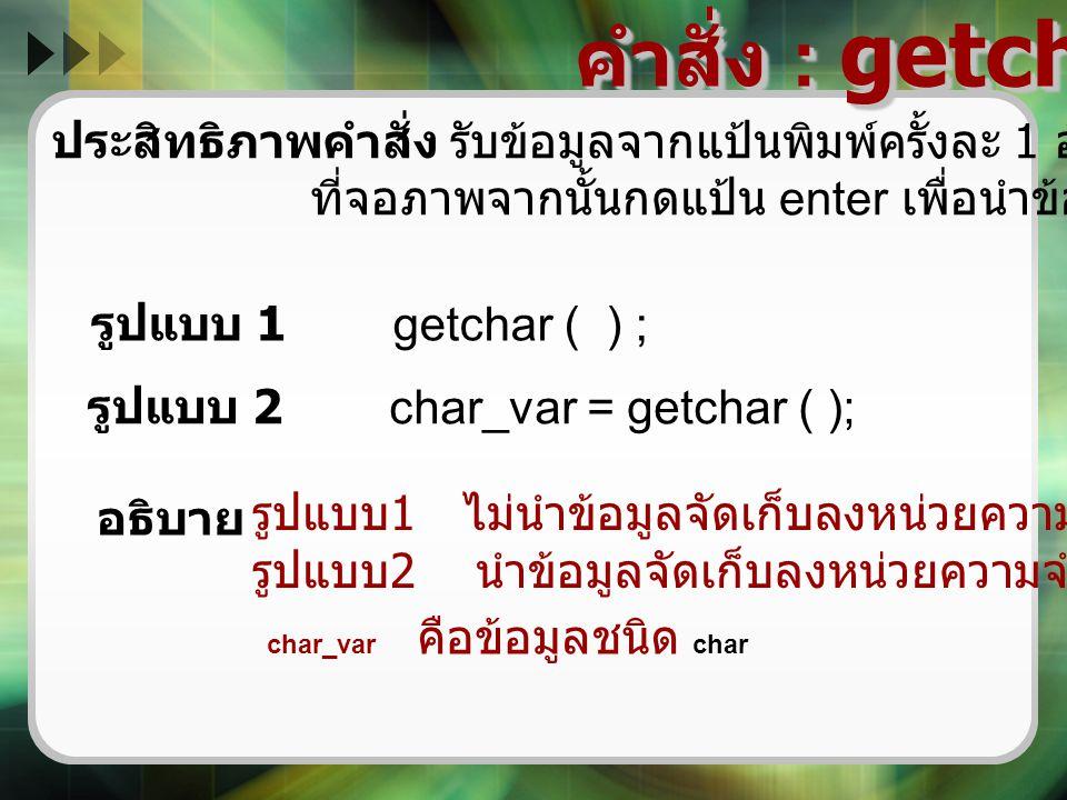 คำสั่ง : getchar ( ) ประสิทธิภาพคำสั่ง รับข้อมูลจากแป้นพิมพ์ครั้งละ 1 อักขระและแสดงอักขระ. ที่จอภาพจากนั้นกดแป้น enter เพื่อนำข้อมูลบันทึก.