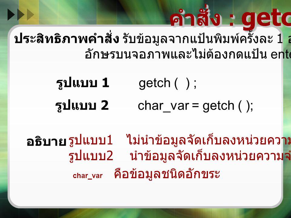 คำสั่ง : getch ( ) ประสิทธิภาพคำสั่ง รับข้อมูลจากแป้นพิมพ์ครั้งละ 1 อักขระแต่ไม่ปรากฏ. อักษรบนจอภาพและไม่ต้องกดแป้น enter.