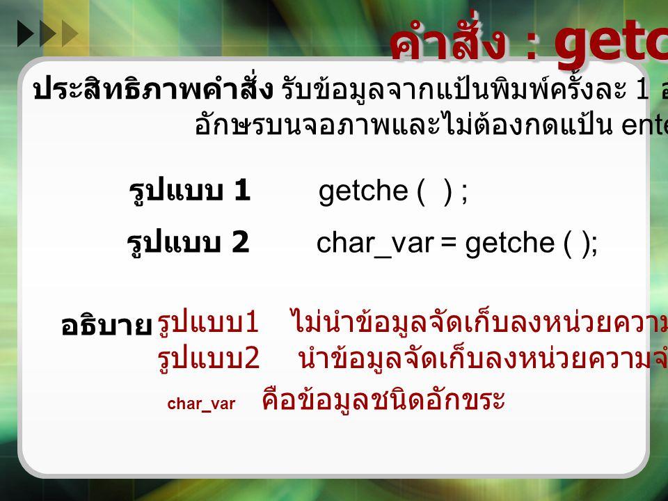 คำสั่ง : getche ( ) ประสิทธิภาพคำสั่ง รับข้อมูลจากแป้นพิมพ์ครั้งละ 1 อักขระและแสดง. อักษรบนจอภาพและไม่ต้องกดแป้น enter.