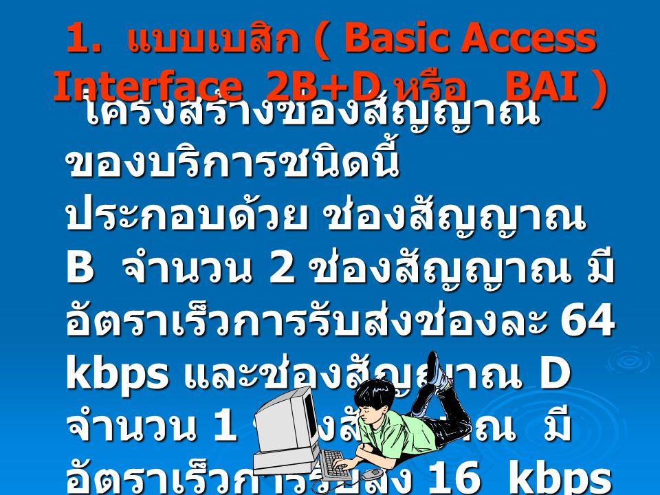 1. แบบเบสิก ( Basic Access Interface 2B+D หรือ BAI )