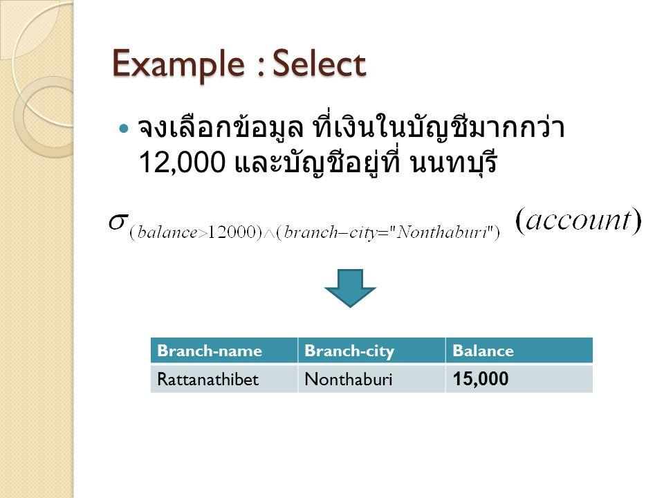 Example : Select จงเลือกข้อมูล ที่เงินในบัญชีมากกว่า 12,000 และบัญชีอยู่ที่ นนทบุรี Branch-name. Branch-city.