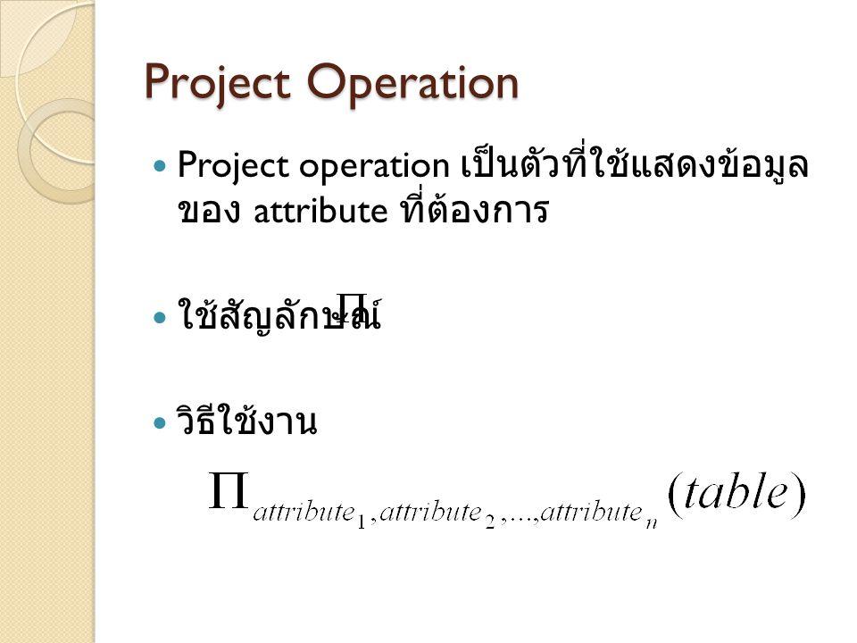 Project Operation Project operation เป็นตัวที่ใช้แสดงข้อมูลของ attribute ที่ต้องการ. ใช้สัญลักษณ์