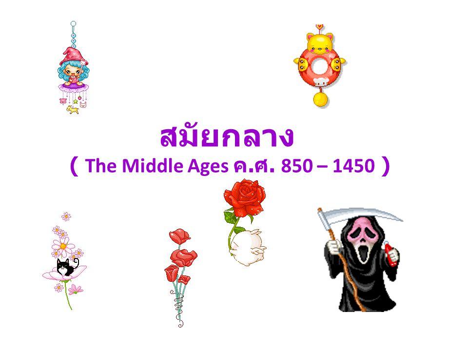 สมัยกลาง ( The Middle Ages ค.ศ. 850 – 1450 )