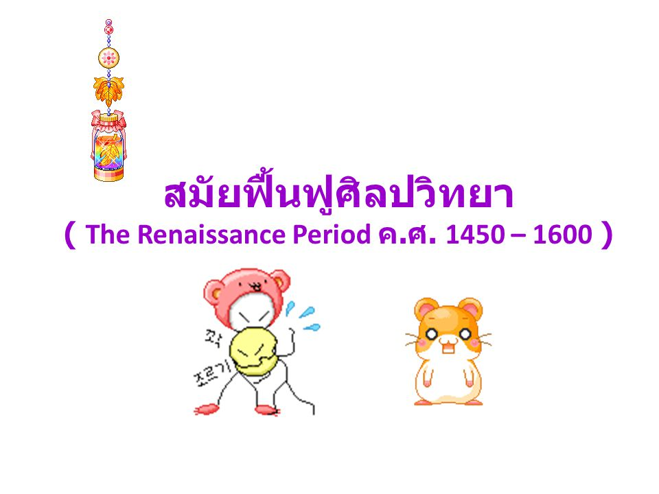 ( The Renaissance Period ค.ศ. 1450 – 1600 )
