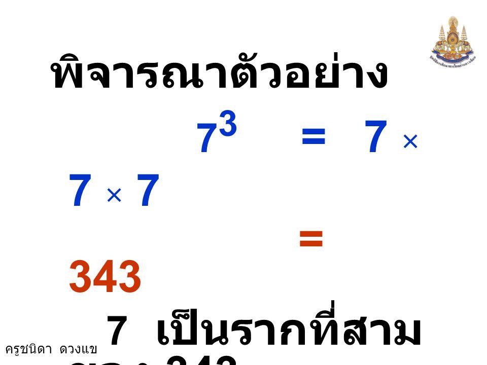 พิจารณาตัวอย่าง 73 = 7 × 7 × 7 = 343 7 เป็นรากที่สามของ 343