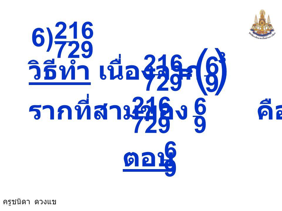 ( ) 6) 6 วิธีทำ เนื่องจาก 9 รากที่สามของ คือ ตอบ 729 216 729 216 9 6
