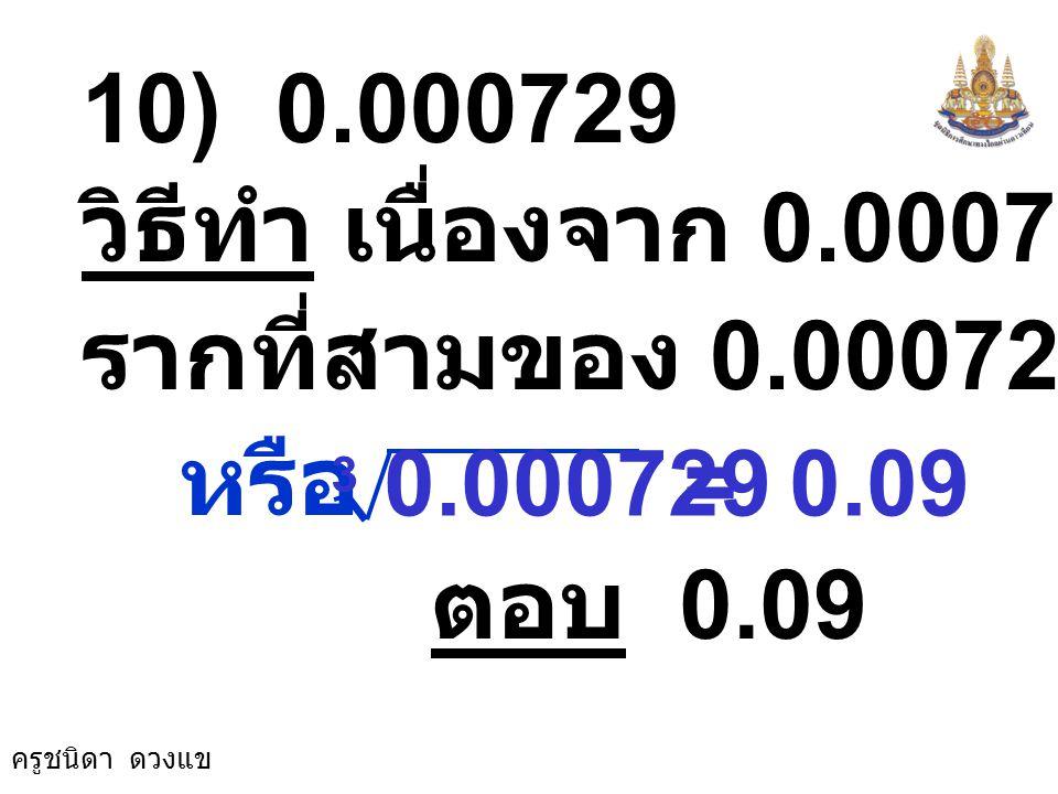 10) 0.000729 วิธีทำ เนื่องจาก 0.000729 = (0.09)3. รากที่สามของ 0.000729 คือ 0.09. หรือ. = 0.09.
