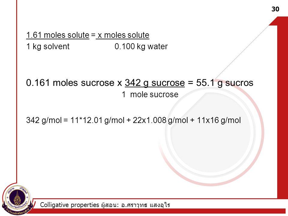 0.161 moles sucrose x 342 g sucrose = 55.1 g sucros 1 mole sucrose