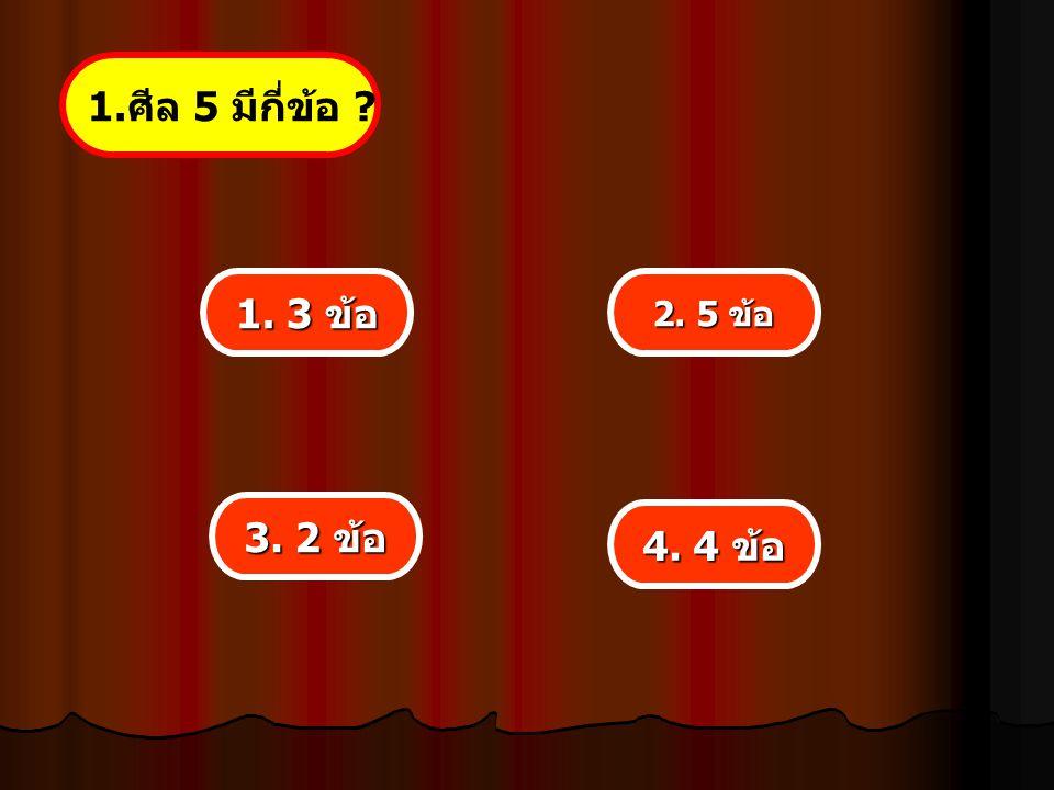 1.ศีล 5 มีกี่ข้อ 1. 3 ข้อ 2. 5 ข้อ 3. 2 ข้อ 4. 4 ข้อ
