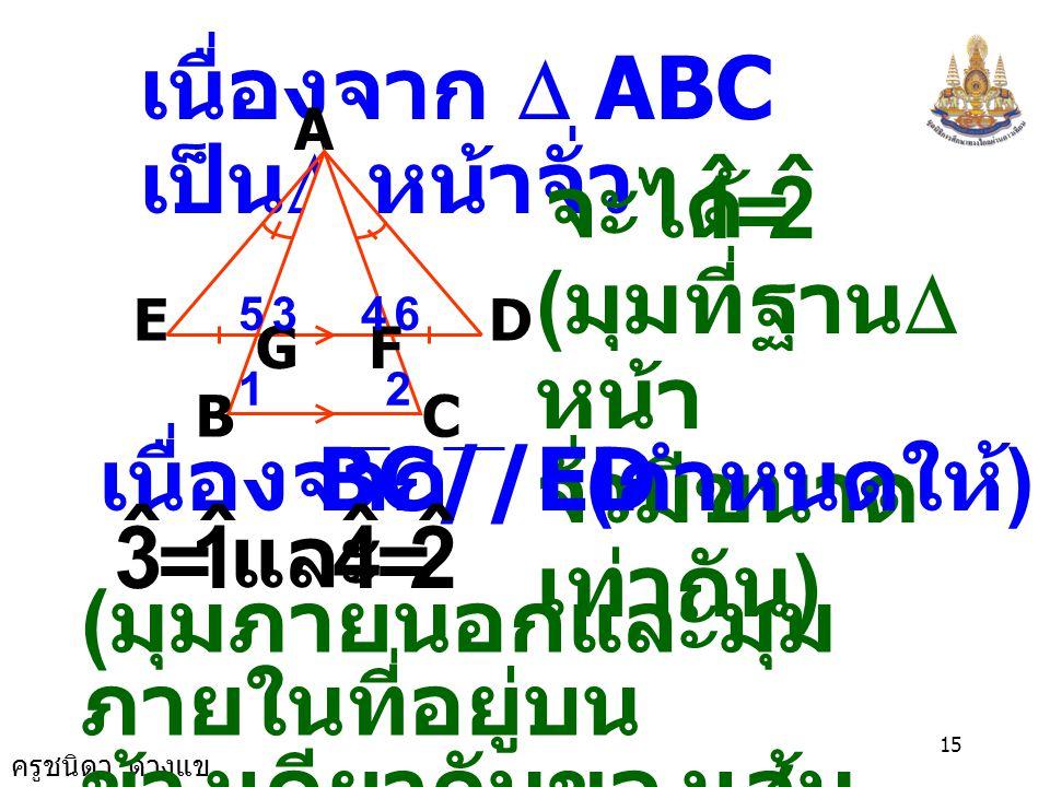 เนื่องจาก D ABCเป็นD หน้าจั่ว 2 ˆ 1 จะได้ (มุมที่ฐานDหน้า