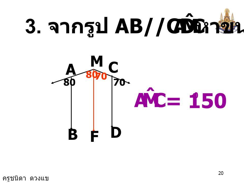 C M A ˆ 3. จากรูป AB//CDหาขนาด M C A 80 70 80 70 C M A ˆ = 150 D B F