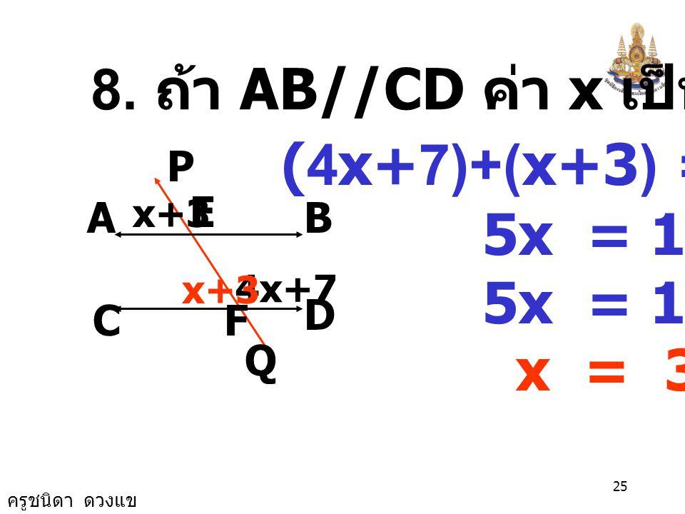 8. ถ้า AB//CD ค่า x เป็นเท่าไร (4x+7)+(x+3) = 180 5x = 180 -10