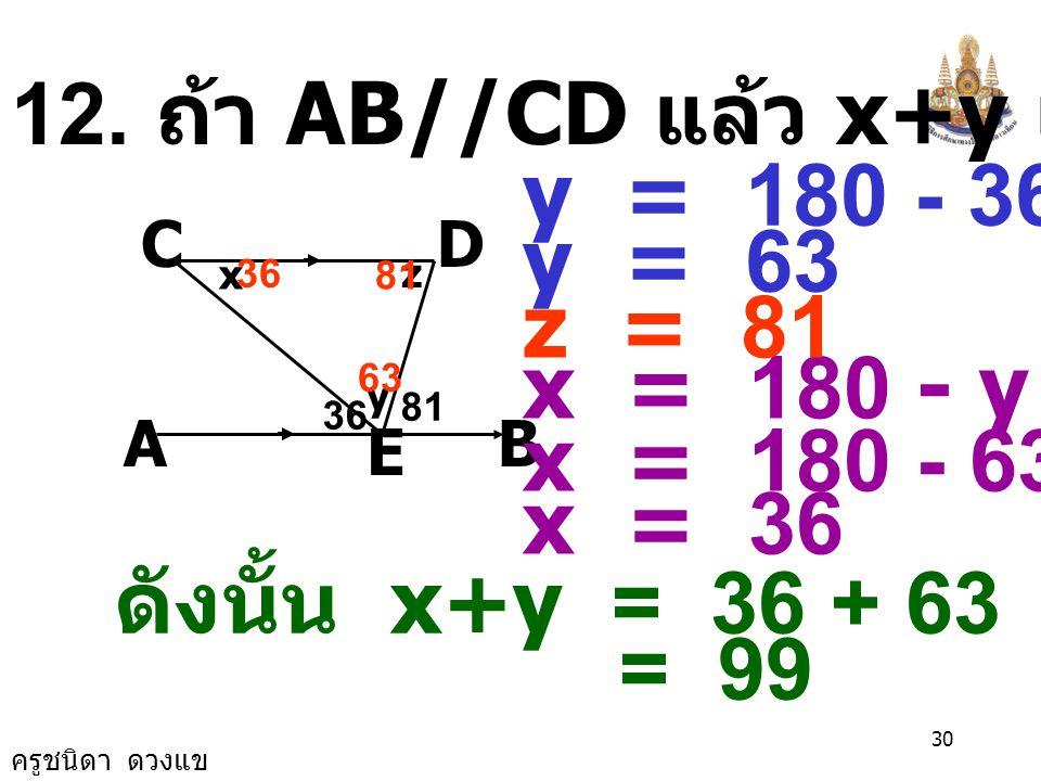 12. ถ้า AB//CD แล้ว x+y เท่ากับกี่องศา y = 180 - 36 - 81 y = 63 z = 81