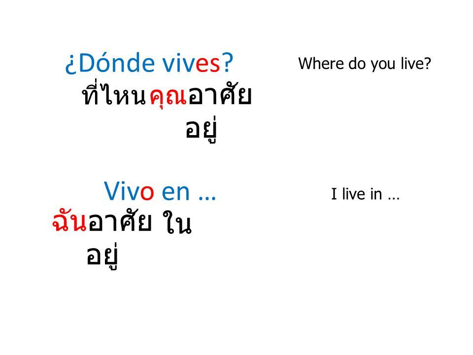 ¿Dónde vives Vivo en … ฉันอาศัยอยู่ ใน คุณอาศัยอยู่ ที่ไหน