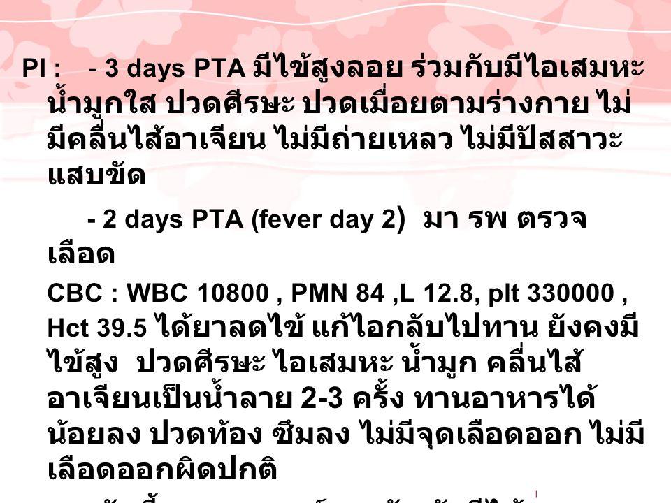 PI : - 3 days PTA มีไข้สูงลอย ร่วมกับมีไอเสมหะ น้ำมูกใส ปวดศีรษะ ปวดเมื่อยตามร่างกาย ไม่มีคลื่นไส้อาเจียน ไม่มีถ่ายเหลว ไม่มีปัสสาวะแสบขัด
