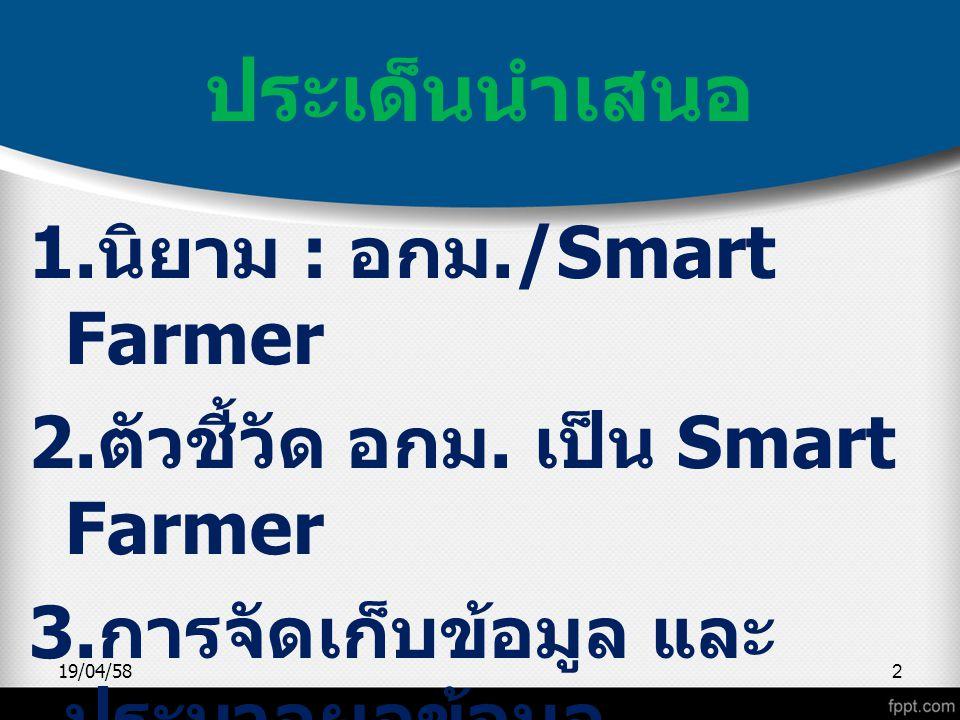 ประเด็นนำเสนอ 1.นิยาม : อกม./Smart Farmer 2.ตัวชี้วัด อกม. เป็น Smart Farmer 3.การจัดเก็บข้อมูล และประมวลผลข้อมูล 4.ปฏิทินการทำงาน