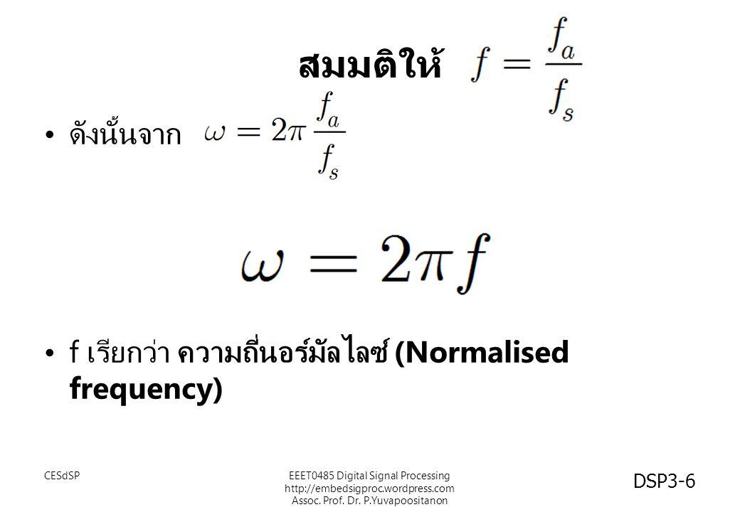 สมมติให้ ดังนั้นจาก. f เรียกว่า ความถี่นอร์มัลไลซ์ (Normalised frequency) CESdSP.