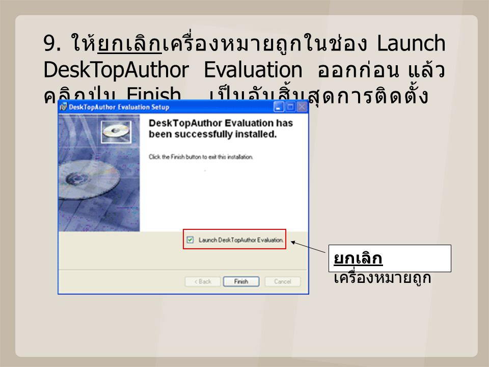 9. ให้ยกเลิกเครื่องหมายถูกในช่อง Launch DeskTopAuthor Evaluation ออกก่อน แล้วคลิกปุ่ม Finish เป็นอันสิ้นสุดการติดตั้ง