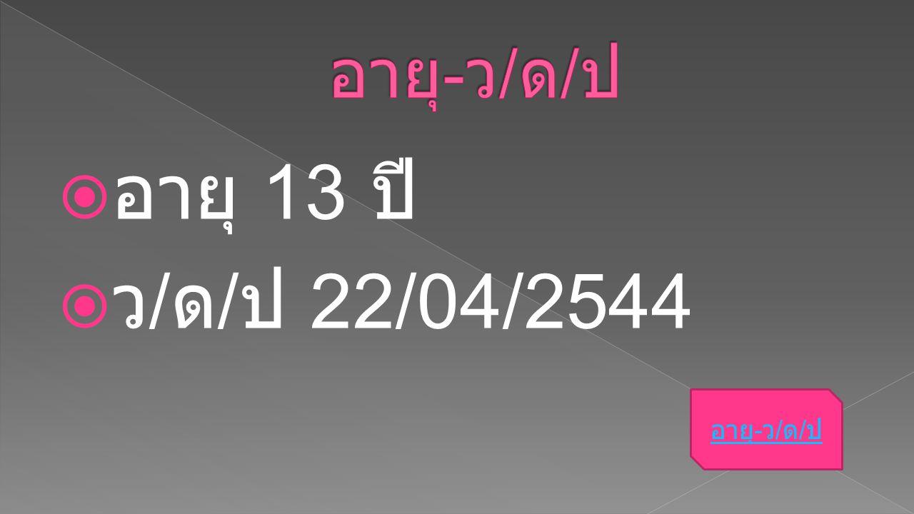 อายุ-ว/ด/ป อายุ 13 ปี ว/ด/ป 22/04/2544 อายุ-ว/ด/ป