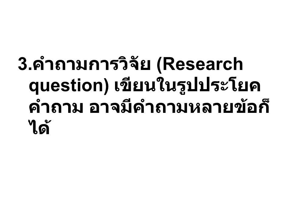 3.คำถามการวิจัย (Research question) เขียนในรูปประโยคคำถาม อาจมีคำถามหลายข้อก็ได้