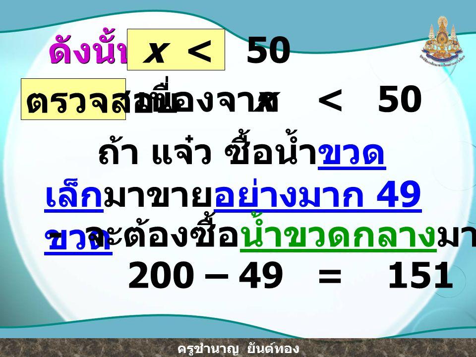 ดังนั้น x < 50. ตรวจสอบ. เนื่องจาก. x < 50. ถ้า แจ๋ว ซื้อน้ำขวดเล็กมาขายอย่างมาก 49 ขวด.