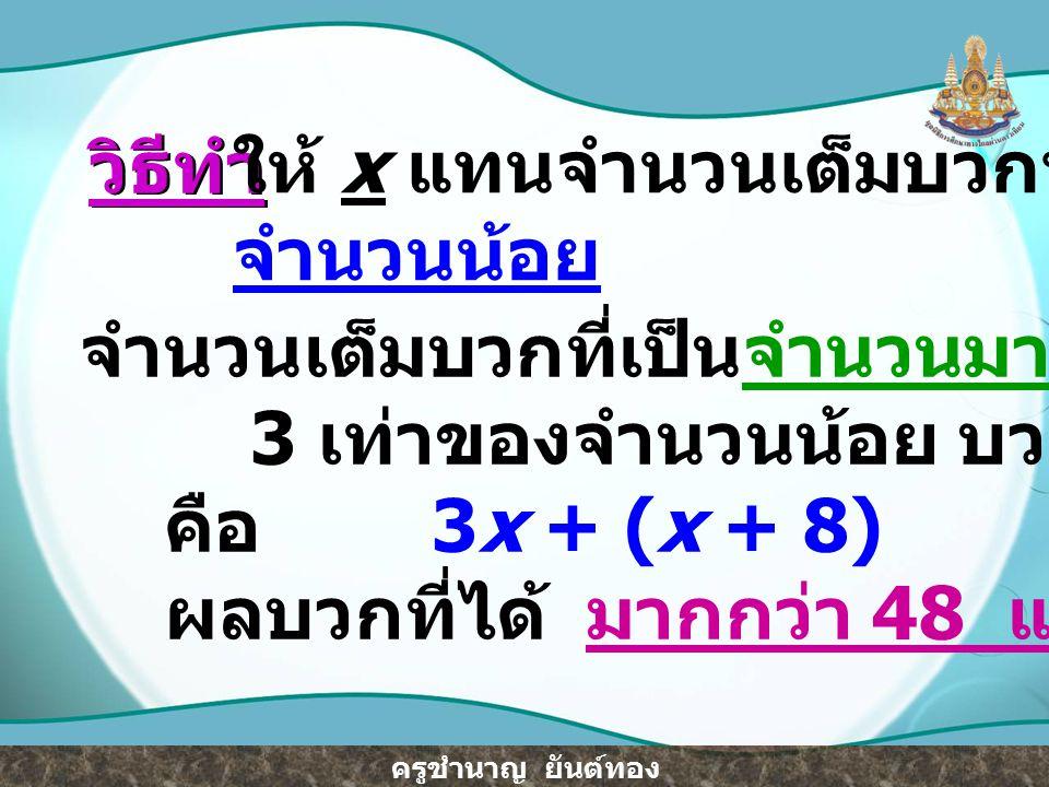 วิธีทำ ให้ x แทนจำนวนเต็มบวกที่เป็น. จำนวนน้อย. จำนวนเต็มบวกที่เป็นจำนวนมาก คือ (x + 8) 3 เท่าของจำนวนน้อย บวก กับจำนวนมาก.