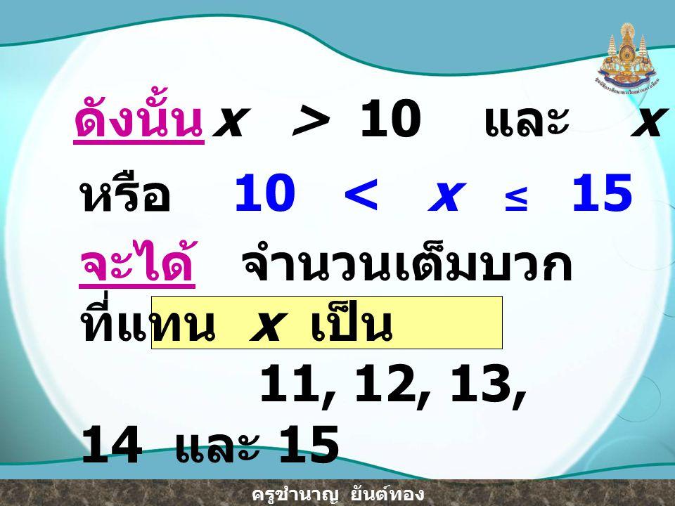 ดังนั้น x > 10 และ x ≤ 15. หรือ. 10 < x ≤ 15. จะได้ จำนวนเต็มบวกที่แทน x เป็น.