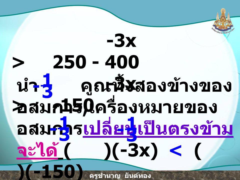 -3x > 250 - 400 -3x > -150. นำ คูณทั้งสองข้างของอสมการ,เครื่องหมายของอสมการเปลี่ยนเป็นตรงข้าม.