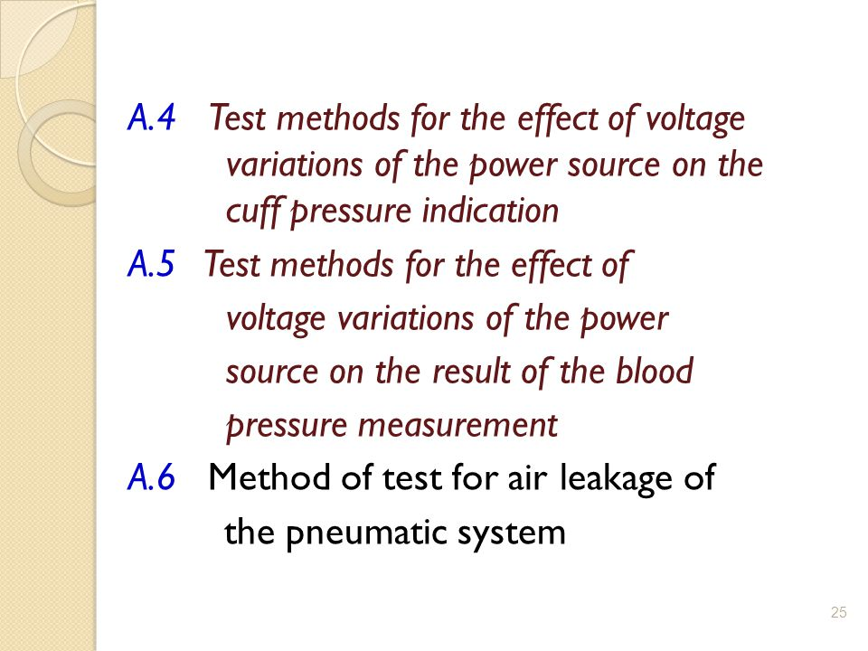 A.4 Test methods for the effect of voltage variations of the power source on the cuff pressure indication A.5 Test methods for the effect of voltage variations of the power source on the result of the blood pressure measurement A.6 Method of test for air leakage of the pneumatic system