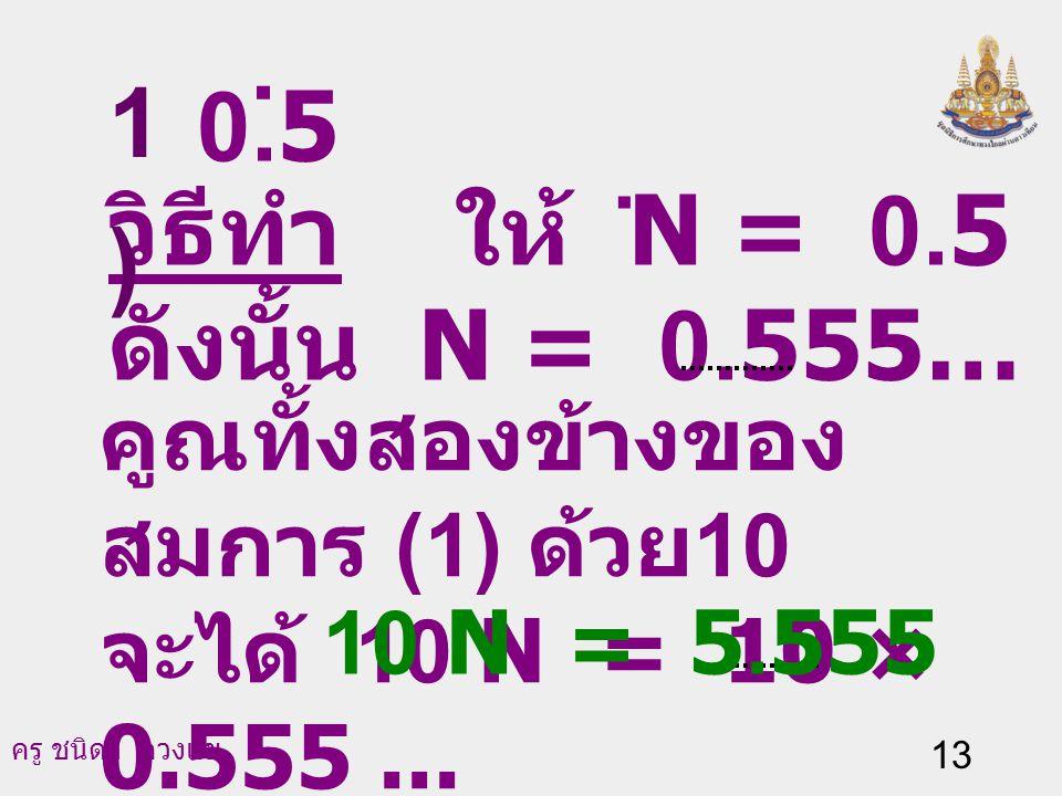 . 1) 0.5 วิธีทำ ให้ N = 0.5 ดังนั้น N = 0.555… (1) .