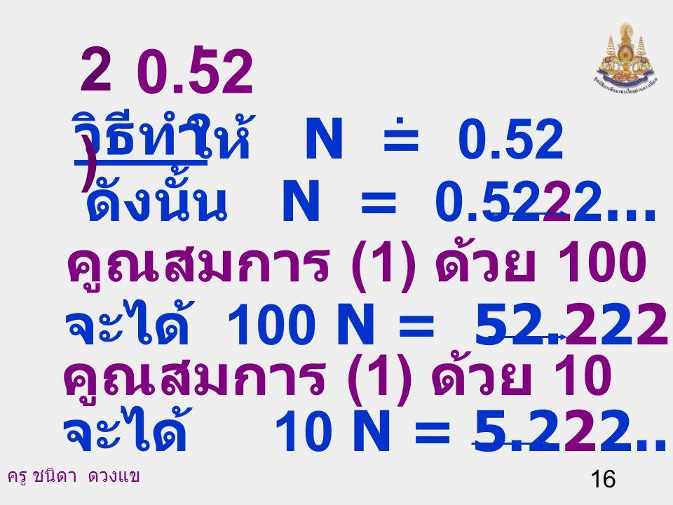 . 2) 0.52 วิธีทำ ให้ N = 0.52 ดังนั้น N = 0.5222… (1)