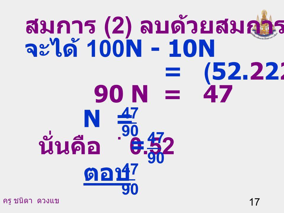 สมการ (2) ลบด้วยสมการ (3) จะได้ 100N - 10N = (52.222…) - (5.222...)