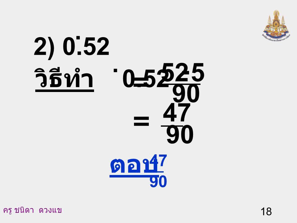 2) 0.52 . วิธีทำ 0.52 . 90 5 52 - = = 90 47 ตอบ 90 47