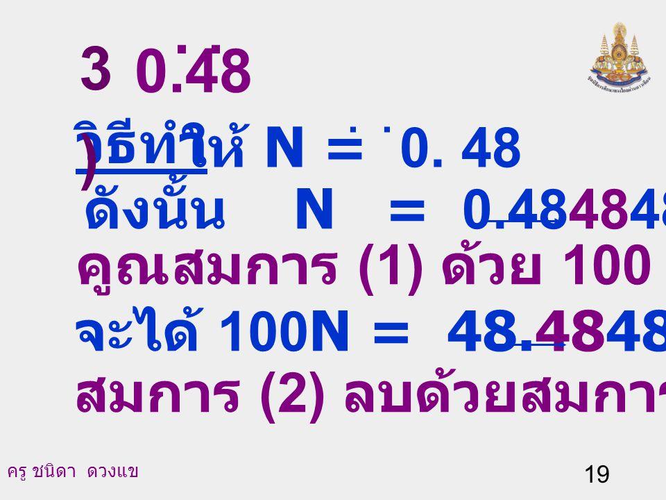 . . 3) 0.48 วิธีทำ ให้ N = 0. 48 ดังนั้น N = 0.484848… (1)