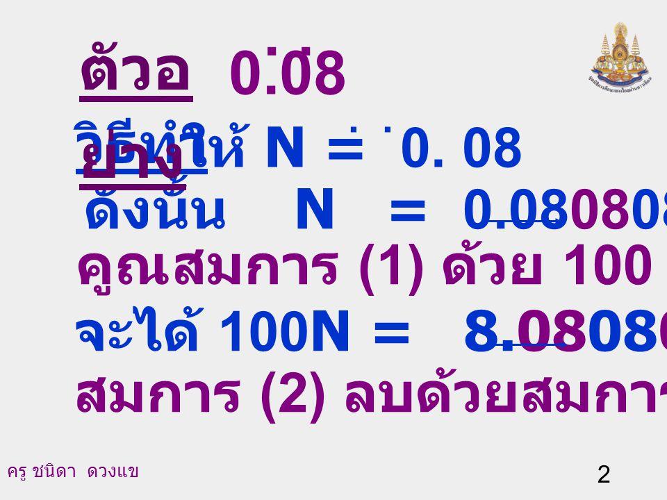 ตัวอย่าง . . 0.08 วิธีทำ ให้ N = 0. 08 ดังนั้น N = 0.080808… (1)
