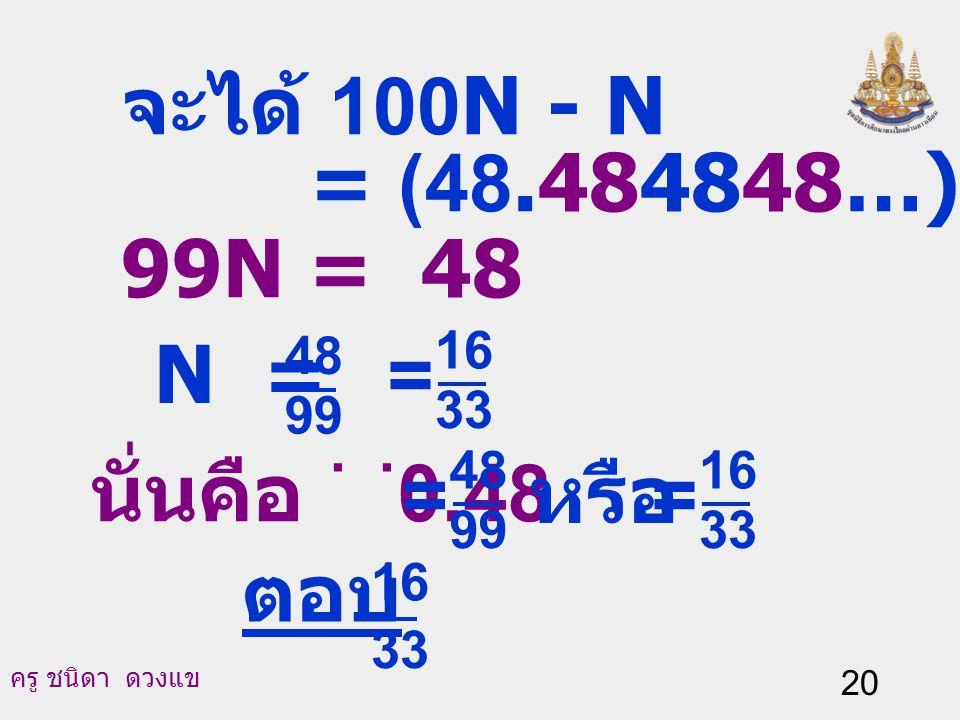จะได้ 100N - N = (48.484848…) - (0.484848...) 99N = 48 N = =
