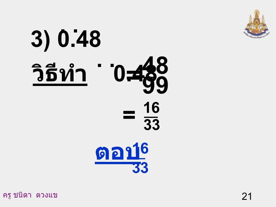 3) 0.48 . . วิธีทำ 0.48 . . 99 48 = = 33 16 ตอบ 33 16