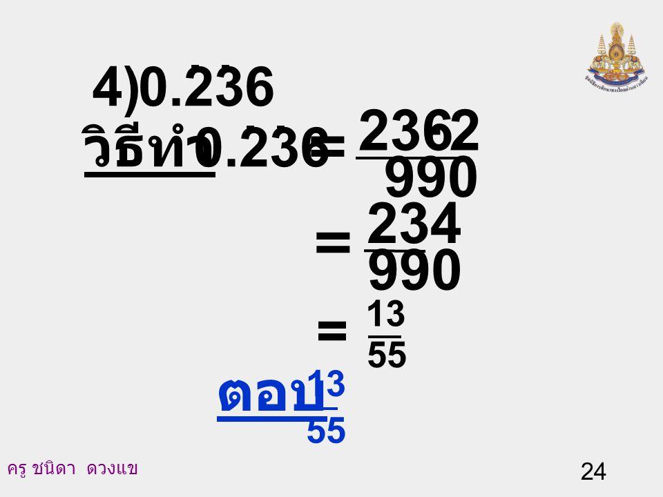 4) 0.236 . . วิธีทำ 0.236 . . 990 2 236 - = = 990 234 = 55 13 ตอบ 55 13