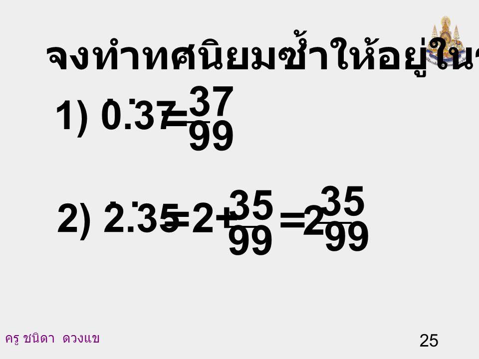 37 = 99 35 35 2+ 2 99 99 จงทำทศนิยมซ้ำให้อยู่ในรูปเศษส่วน 1) 0.37 . .