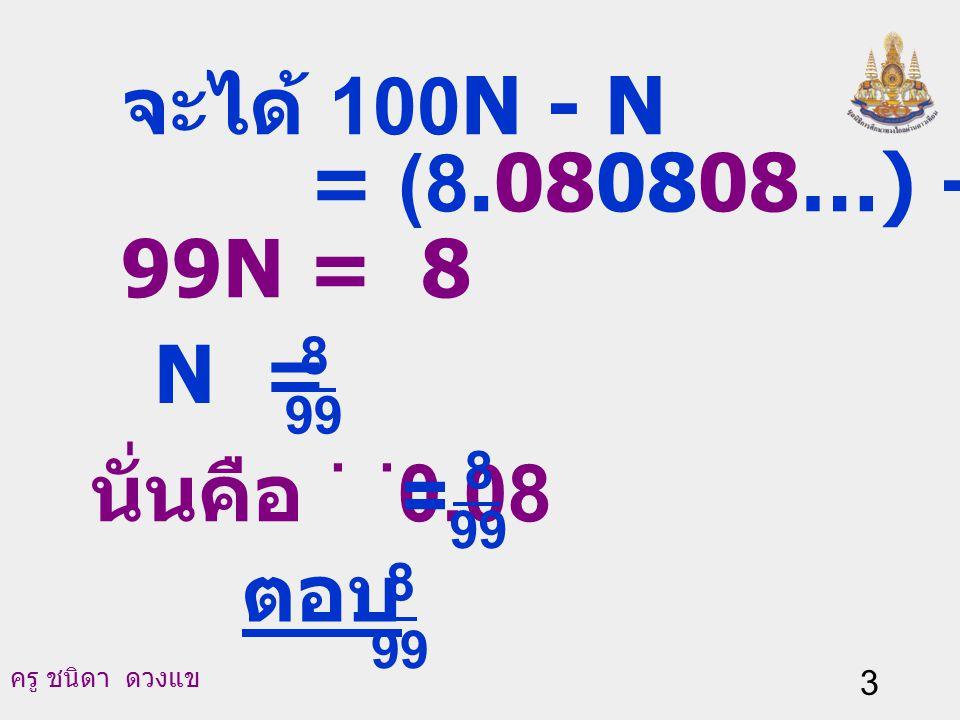 จะได้ 100N - N = (8.080808…) - (0.080808...) 99N = 8 N = นั่นคือ 0.08